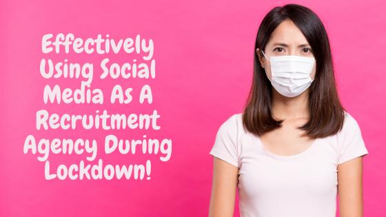 Effectively Using Social Media As A Recruitment Agency During Lockdown