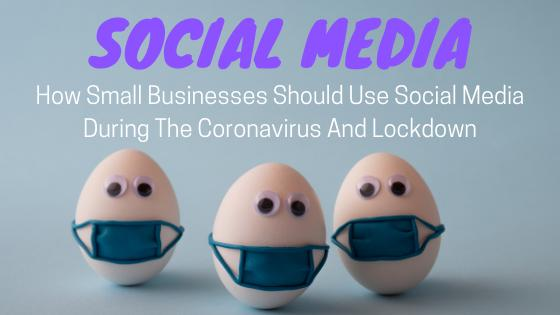 How Small Businesses Should Use Social Media During The Coronavirus And Lockdown